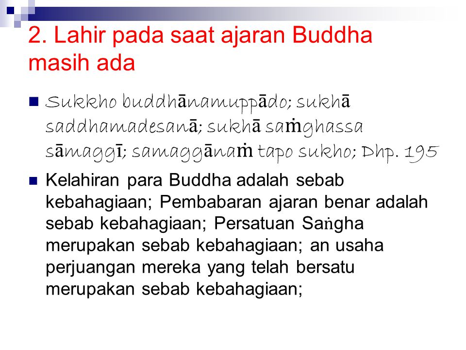 2. Lahir pada saat ajaran Buddha masih ada Sukkho buddh ā namupp ā do; sukh ā saddhamadesan ā ; sukh ā sa ṁ ghassa s ā magg ī ; samagg ā na ṁ tapo suk