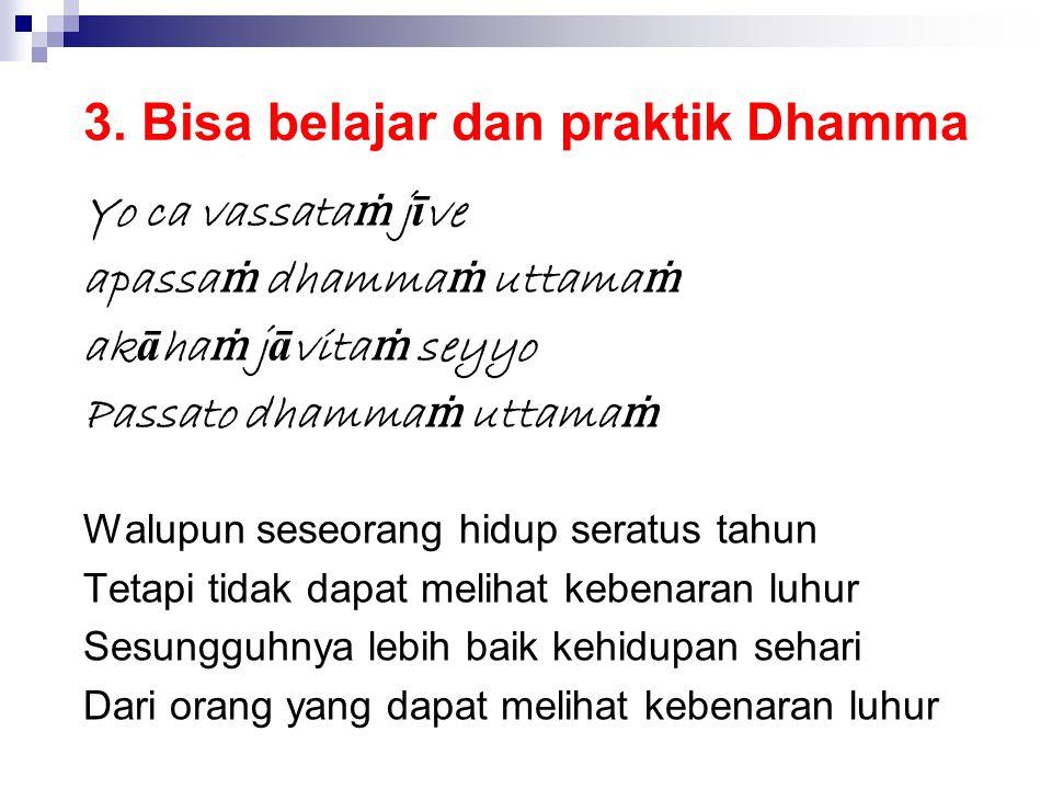 3. Bisa belajar dan praktik Dhamma Yo ca vassata ṁ j ī ve apassa ṁ dhamma ṁ uttama ṁ ak ā ha ṁ j ā vita ṁ seyyo Passato dhamma ṁ uttama ṁ Walupun sese