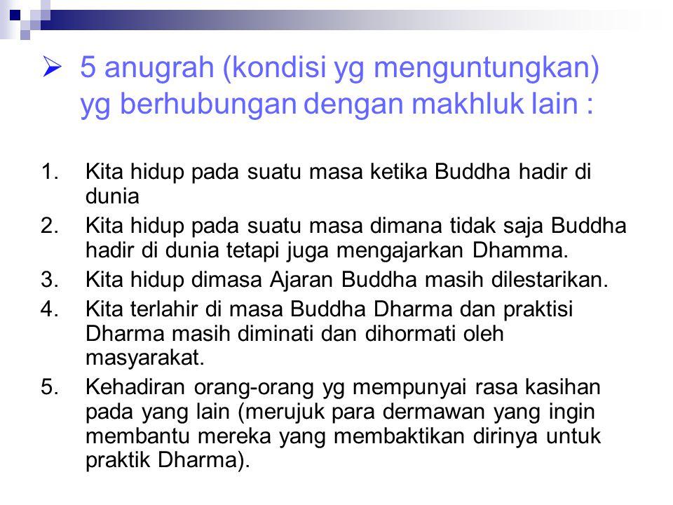  5 anugrah (kondisi yg menguntungkan) yg berhubungan dengan makhluk lain : 1.Kita hidup pada suatu masa ketika Buddha hadir di dunia 2.Kita hidup pad