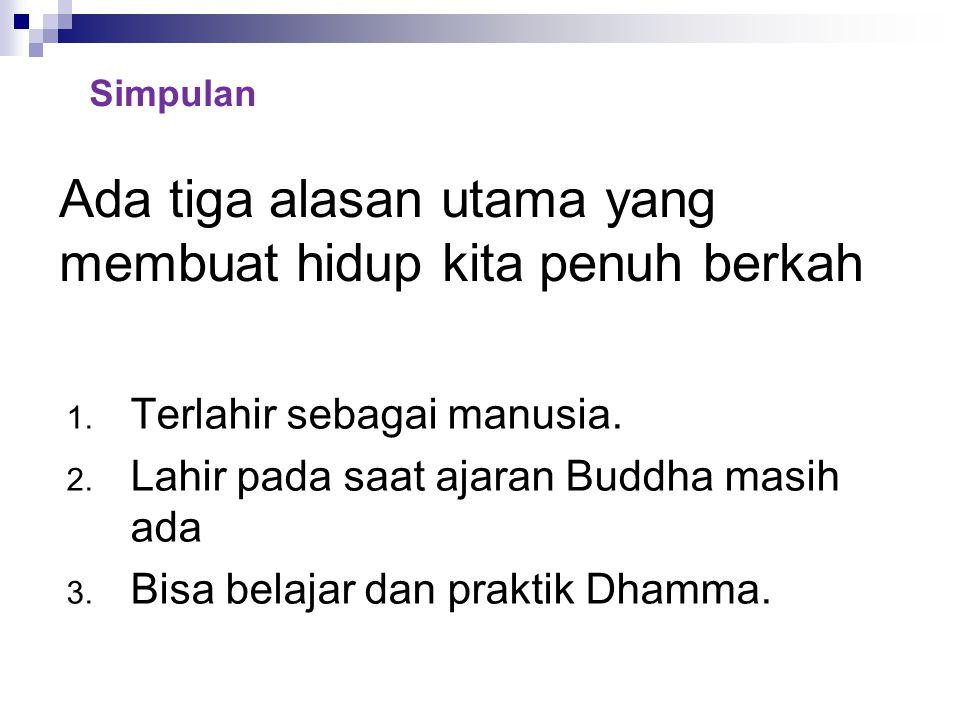 Ada tiga alasan utama yang membuat hidup kita penuh berkah 1. Terlahir sebagai manusia. 2. Lahir pada saat ajaran Buddha masih ada 3. Bisa belajar dan