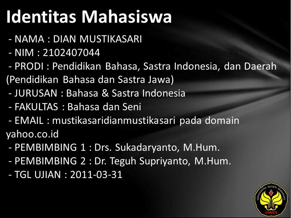 Identitas Mahasiswa - NAMA : DIAN MUSTIKASARI - NIM : 2102407044 - PRODI : Pendidikan Bahasa, Sastra Indonesia, dan Daerah (Pendidikan Bahasa dan Sastra Jawa) - JURUSAN : Bahasa & Sastra Indonesia - FAKULTAS : Bahasa dan Seni - EMAIL : mustikasaridianmustikasari pada domain yahoo.co.id - PEMBIMBING 1 : Drs.