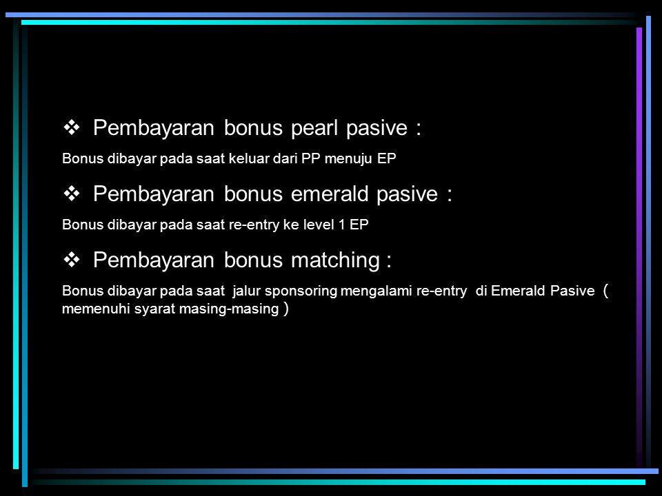   Pembayaran bonus pearl pasive : Bonus dibayar pada saat keluar dari PP menuju EP   Pembayaran bonus emerald pasive : Bonus dibayar pada saat re-entry ke level 1 EP   Pembayaran bonus matching : Bonus dibayar pada saat jalur sponsoring mengalami re-entry di Emerald Pasive ( memenuhi syarat masing-masing )