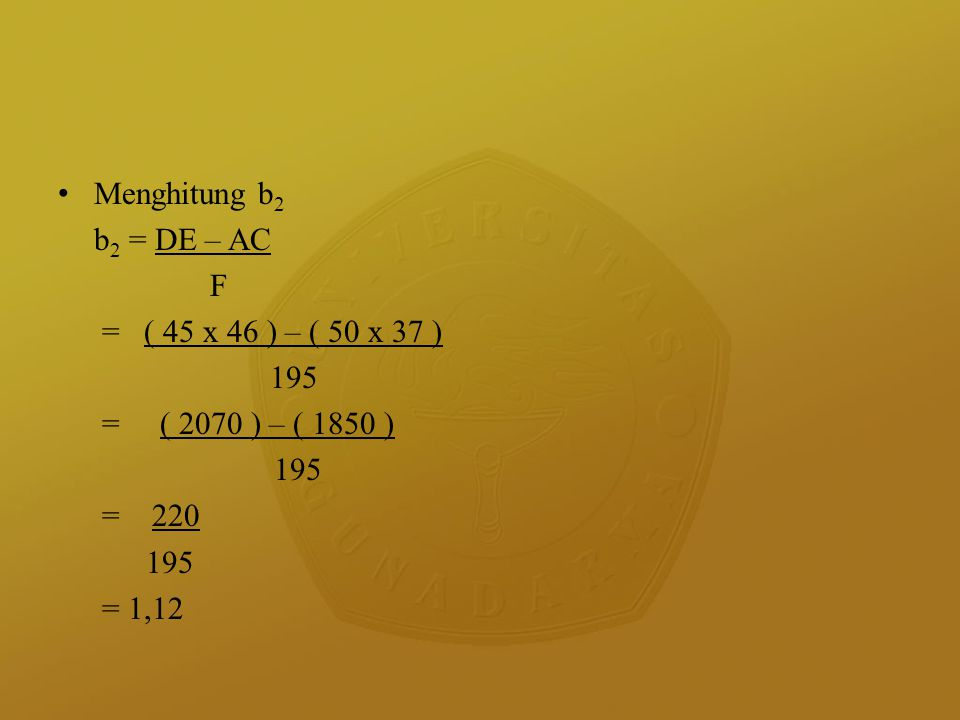 Menghitung b 2 b 2 = DE – AC F = ( 45 x 46 ) – ( 50 x 37 ) 195 = ( 2070 ) – ( 1850 ) 195 = 220 195 = 1,12