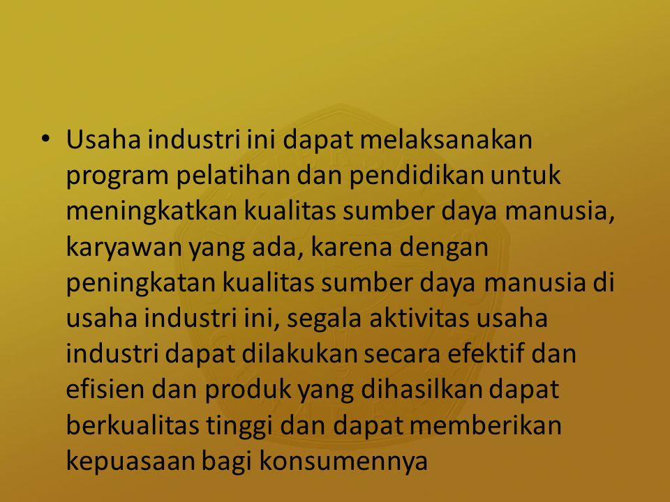 Usaha industri ini dapat melaksanakan program pelatihan dan pendidikan untuk meningkatkan kualitas sumber daya manusia, karyawan yang ada, karena deng