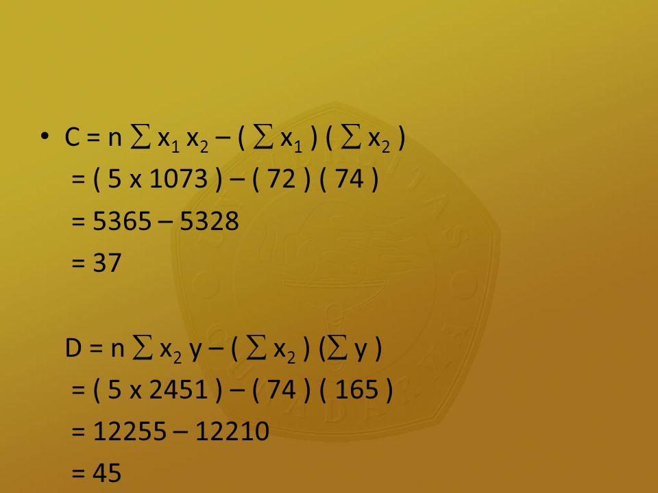 C = n  x 1 x 2 – (  x 1 ) (  x 2 ) = ( 5 x 1073 ) – ( 72 ) ( 74 ) = 5365 – 5328 = 37 D = n  x 2 y – (  x 2 ) (  y ) = ( 5 x 2451 ) – ( 74 ) ( 16