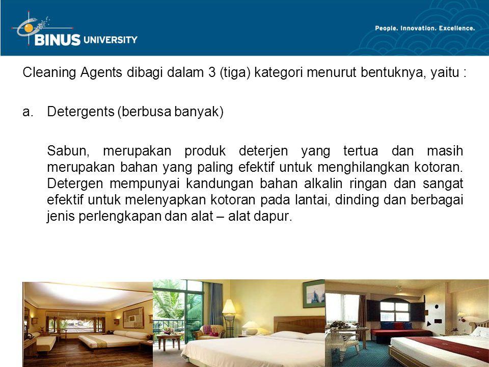 Bina Nusantara University 4 Cleaning Agents dibagi dalam 3 (tiga) kategori menurut bentuknya, yaitu : a.Detergents (berbusa banyak) Sabun, merupakan p