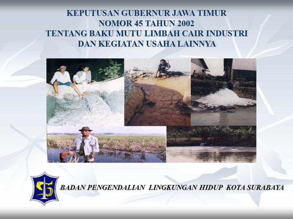 KEPUTUSAN GUBERNUR JAWA TIMUR NOMOR 45 TAHUN 2002 TENTANG BAKU MUTU LIMBAH CAIR INDUSTRI DAN KEGIATAN USAHA LAINNYA BADAN PENGENDALIAN LINGKUNGAN HIDUP KOTA SURABAYA