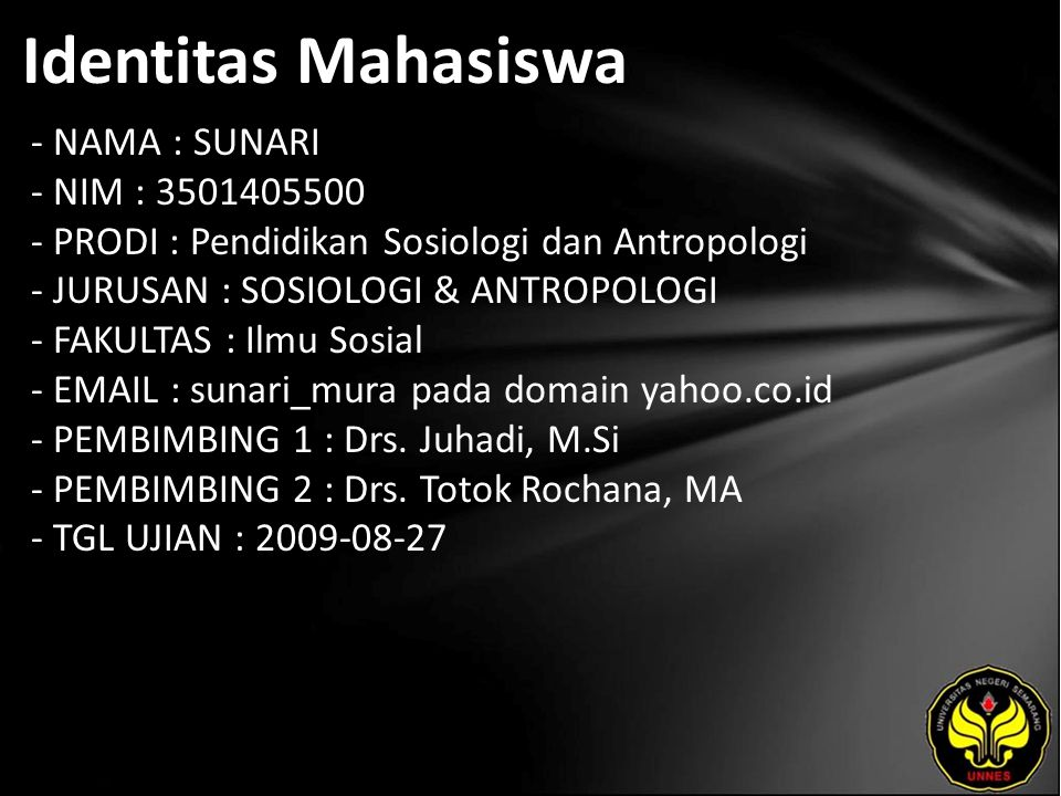 Identitas Mahasiswa - NAMA : SUNARI - NIM : 3501405500 - PRODI : Pendidikan Sosiologi dan Antropologi - JURUSAN : SOSIOLOGI & ANTROPOLOGI - FAKULTAS : Ilmu Sosial - EMAIL : sunari_mura pada domain yahoo.co.id - PEMBIMBING 1 : Drs.