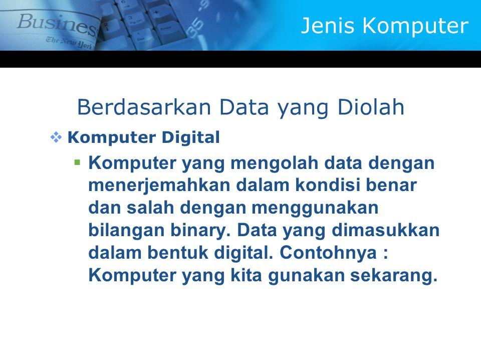  Komputer Digital  Komputer yang mengolah data dengan menerjemahkan dalam kondisi benar dan salah dengan menggunakan bilangan binary. Data yang dima