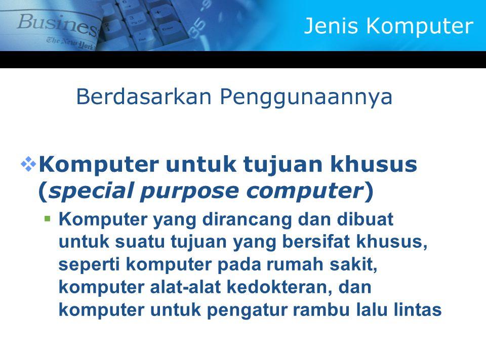 Berdasarkan Penggunaannya  Komputer untuk tujuan khusus (special purpose computer)  Komputer yang dirancang dan dibuat untuk suatu tujuan yang bersifat khusus, seperti komputer pada rumah sakit, komputer alat-alat kedokteran, dan komputer untuk pengatur rambu lalu lintas Jenis Komputer
