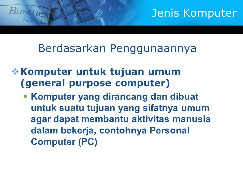 KKomputer untuk tujuan umum (general purpose computer) KKomputer yang dirancang dan dibuat untuk suatu tujuan yang sifatnya umum agar dapat membantu aktivitas manusia dalam bekerja, contohnya Personal Computer (PC) Berdasarkan Penggunaannya Jenis Komputer