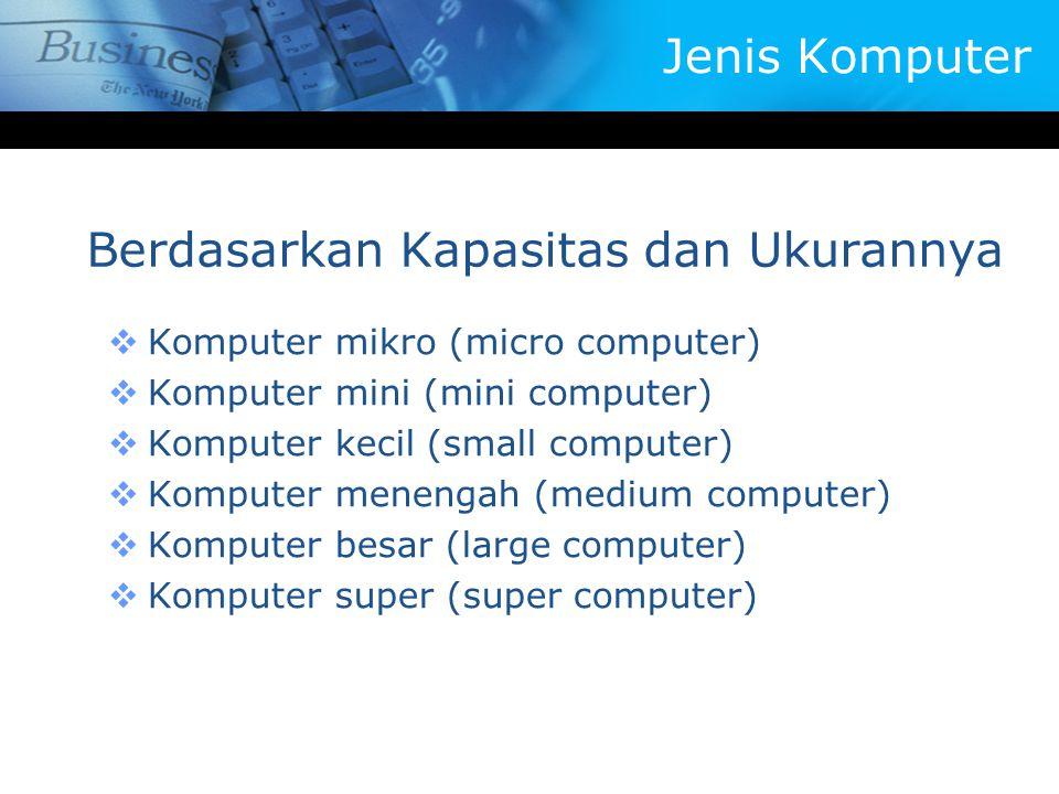 Berdasarkan Kapasitas dan Ukurannya  Komputer mikro (micro computer)  Komputer mini (mini computer)  Komputer kecil (small computer)  Komputer menengah (medium computer)  Komputer besar (large computer)  Komputer super (super computer) Jenis Komputer
