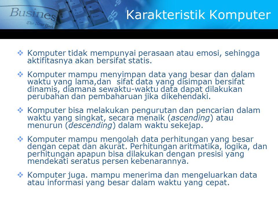 Karakteristik Komputer  Komputer tidak mempunyai perasaan atau emosi, sehingga aktifitasnya akan bersifat statis.  Komputer mampu menyimpan data yan