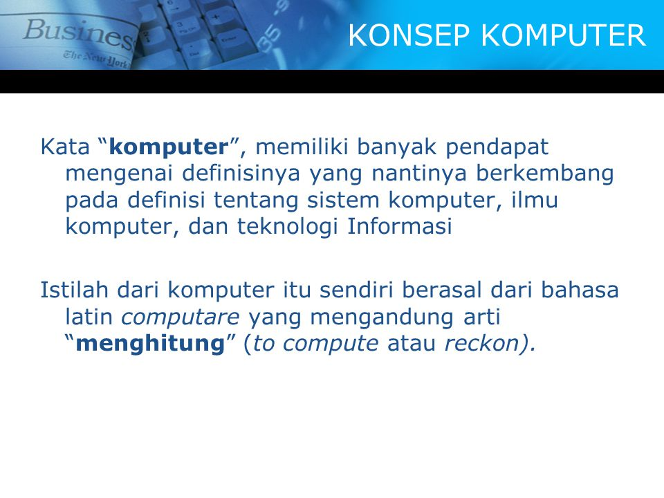 KONSEP KOMPUTER Kata komputer , memiliki banyak pendapat mengenai definisinya yang nantinya berkembang pada definisi tentang sistem komputer, ilmu komputer, dan teknologi Informasi Istilah dari komputer itu sendiri berasal dari bahasa latin computare yang mengandung arti menghitung (to compute atau reckon).