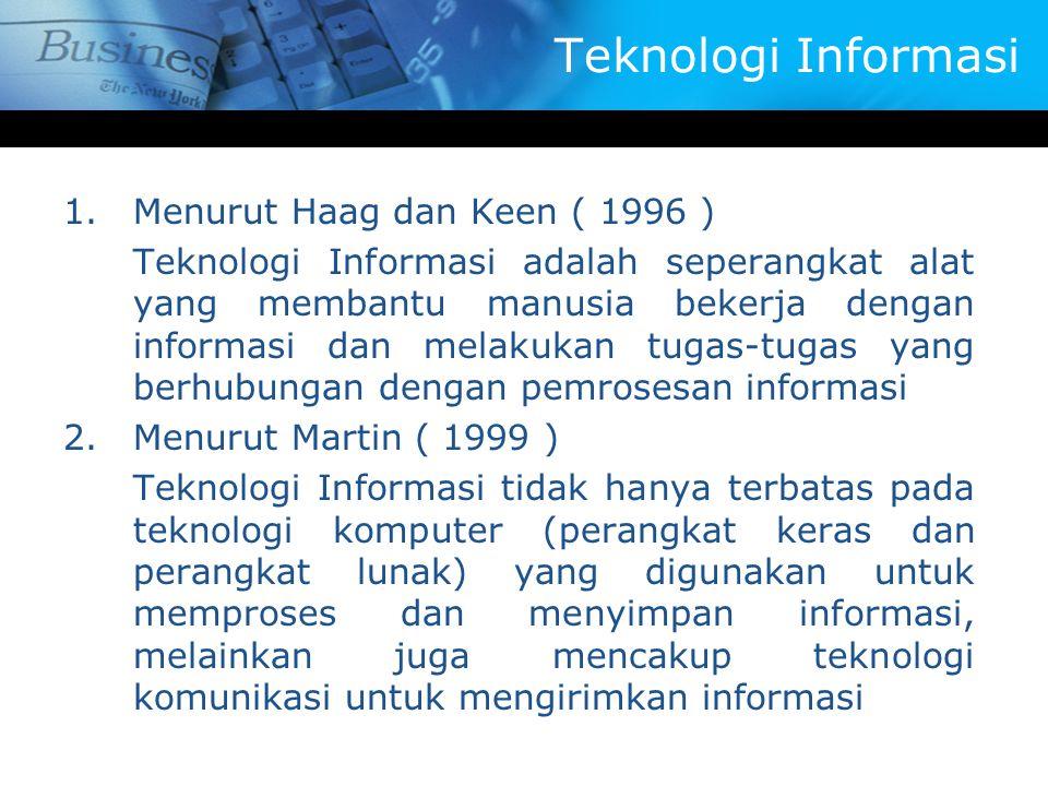 Teknologi Informasi 1.Menurut Haag dan Keen ( 1996 ) Teknologi Informasi adalah seperangkat alat yang membantu manusia bekerja dengan informasi dan melakukan tugas-tugas yang berhubungan dengan pemrosesan informasi 2.Menurut Martin ( 1999 ) Teknologi Informasi tidak hanya terbatas pada teknologi komputer (perangkat keras dan perangkat lunak) yang digunakan untuk memproses dan menyimpan informasi, melainkan juga mencakup teknologi komunikasi untuk mengirimkan informasi
