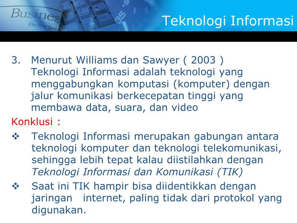 3.Menurut Williams dan Sawyer ( 2003 ) Teknologi Informasi adalah teknologi yang menggabungkan komputasi (komputer) dengan jalur komunikasi berkecepatan tinggi yang membawa data, suara, dan video Konklusi :  Teknologi Informasi merupakan gabungan antara teknologi komputer dan teknologi telekomunikasi, sehingga lebih tepat kalau diistilahkan dengan Teknologi Informasi dan Komunikasi (TIK)  Saat ini TIK hampir bisa diidentikkan dengan jaringan internet, paling tidak dari protokol yang digunakan.