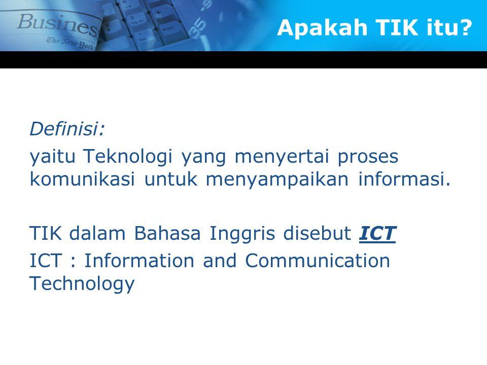 Apakah TIK itu? Definisi: yaitu Teknologi yang menyertai proses komunikasi untuk menyampaikan informasi. TIK dalam Bahasa Inggris disebut ICT ICT : In