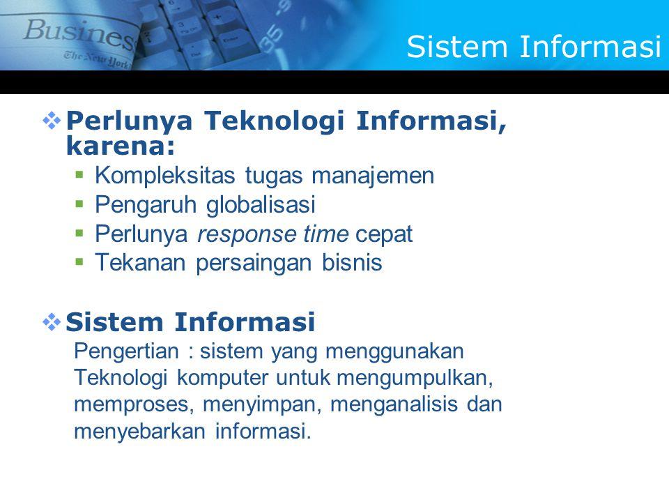 Perlunya Teknologi Informasi, karena:  Kompleksitas tugas manajemen  Pengaruh globalisasi  Perlunya response time cepat  Tekanan persaingan bisnis  Sistem Informasi Pengertian : sistem yang menggunakan Teknologi komputer untuk mengumpulkan, memproses, menyimpan, menganalisis dan menyebarkan informasi.