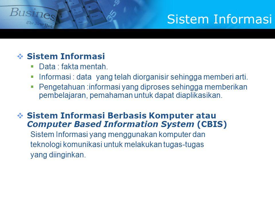  Sistem Informasi  Data : fakta mentah.  Informasi : data yang telah diorganisir sehingga memberi arti.  Pengetahuan :informasi yang diproses sehi