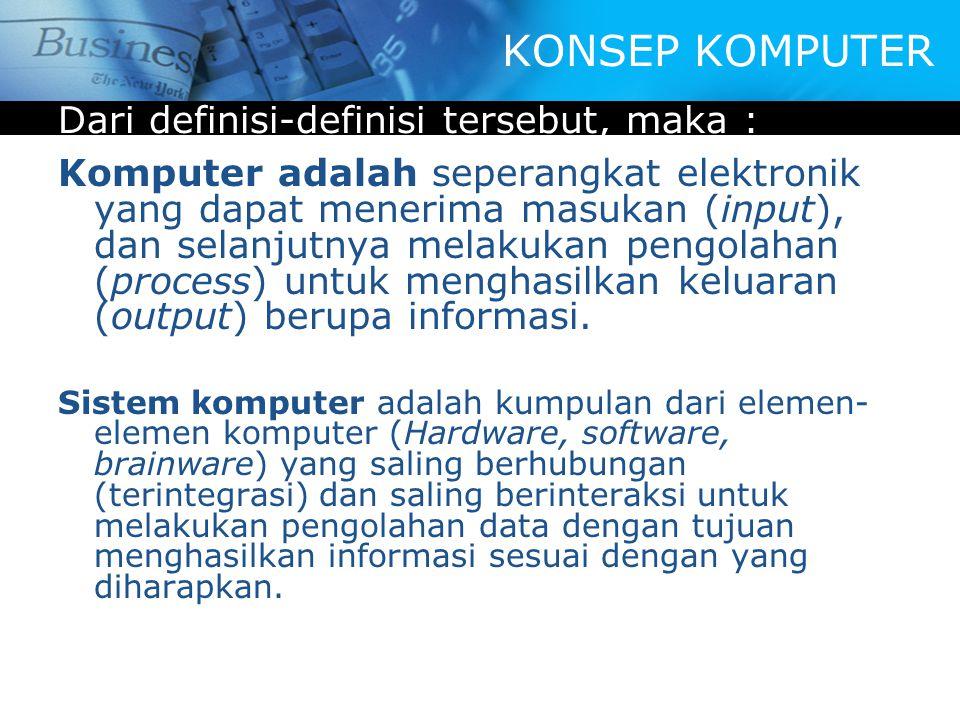 Dari definisi-definisi tersebut, maka : Komputer adalah seperangkat elektronik yang dapat menerima masukan (input), dan selanjutnya melakukan pengolahan (process) untuk menghasilkan keluaran (output) berupa informasi.