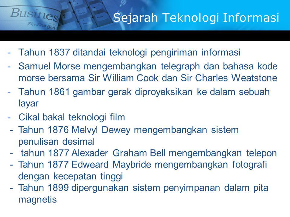 -T-Tahun 1837 ditandai teknologi pengiriman informasi -S-Samuel Morse mengembangkan telegraph dan bahasa kode morse bersama Sir William Cook dan Sir Charles Weatstone -T-Tahun 1861 gambar gerak diproyeksikan ke dalam sebuah layar -C-Cikal bakal teknologi film -T-Tahun 1876 Melvyl Dewey mengembangkan sistem penulisan desimal - tahun 1877 Alexader Graham Bell mengembangkan telepon -T-Tahun 1877 Edweard Maybride mengembangkan fotografi dengan kecepatan tinggi -T-Tahun 1899 dipergunakan sistem penyimpanan dalam pita magnetis Sejarah Teknologi Informasi