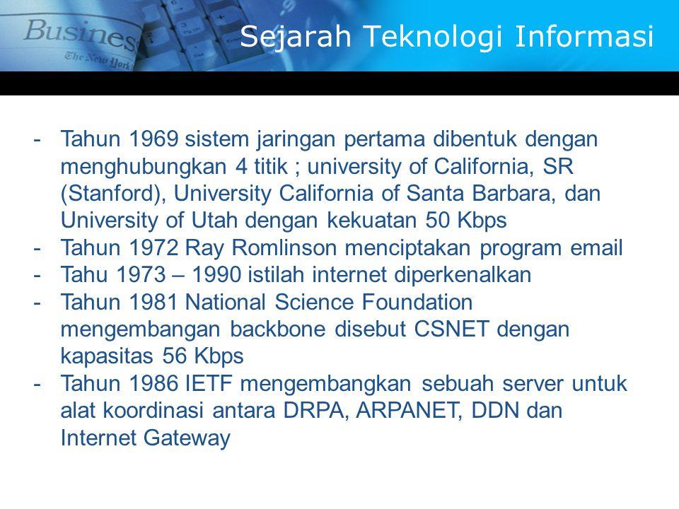 -T-Tahun 1969 sistem jaringan pertama dibentuk dengan menghubungkan 4 titik ; university of California, SR (Stanford), University California of Santa Barbara, dan University of Utah dengan kekuatan 50 Kbps -T-Tahun 1972 Ray Romlinson menciptakan program email -T-Tahu 1973 – 1990 istilah internet diperkenalkan -T-Tahun 1981 National Science Foundation mengembangan backbone disebut CSNET dengan kapasitas 56 Kbps -T-Tahun 1986 IETF mengembangkan sebuah server untuk alat koordinasi antara DRPA, ARPANET, DDN dan Internet Gateway