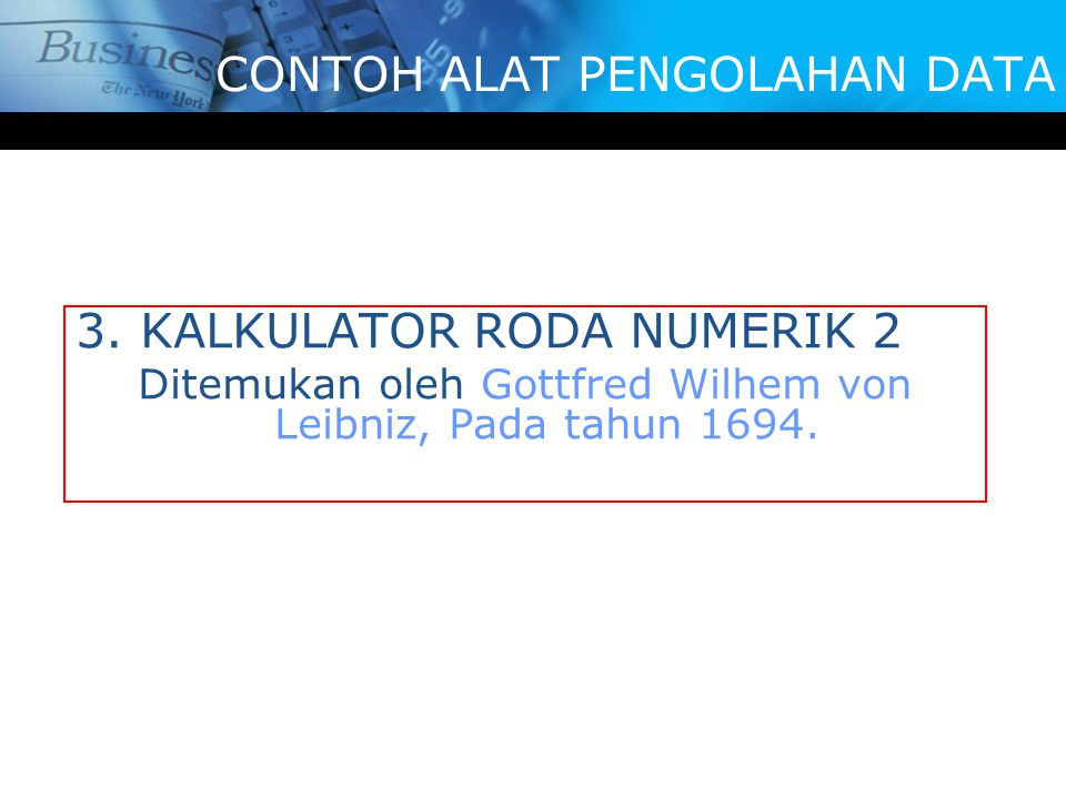 3. KALKULATOR RODA NUMERIK 2 Ditemukan oleh Gottfred Wilhem von Leibniz, Pada tahun 1694. CONTOH ALAT PENGOLAHAN DATA