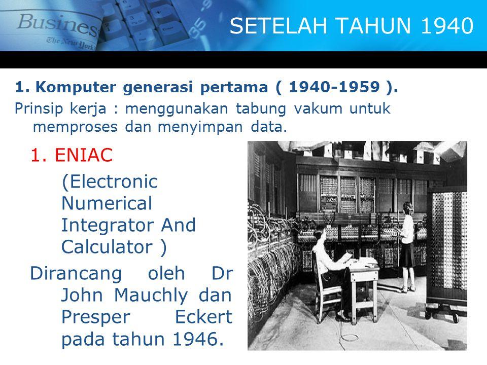 SETELAH TAHUN 1940 1. Komputer generasi pertama ( 1940-1959 ). Prinsip kerja : menggunakan tabung vakum untuk memproses dan menyimpan data. 1. ENIAC (