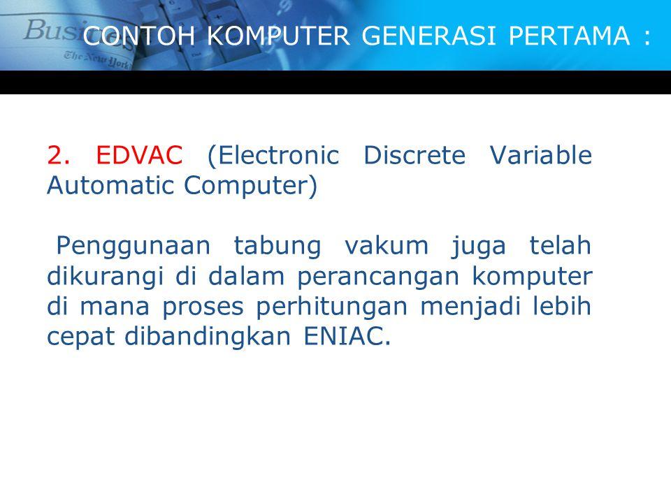 CONTOH KOMPUTER GENERASI PERTAMA : 2. EDVAC (Electronic Discrete Variable Automatic Computer) Penggunaan tabung vakum juga telah dikurangi di dalam pe