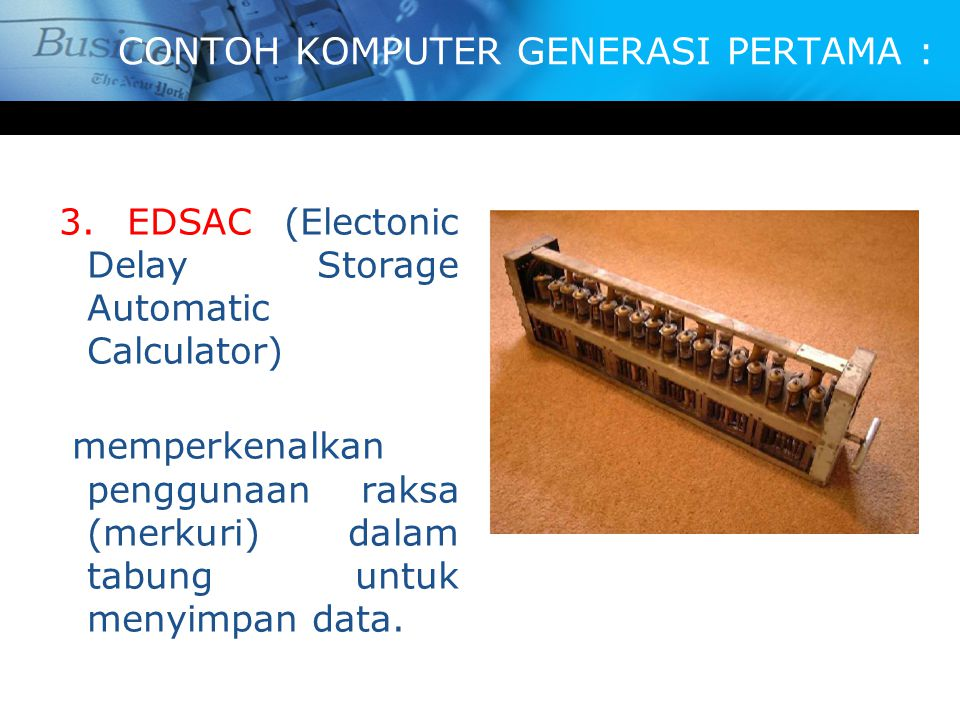 CONTOH KOMPUTER GENERASI PERTAMA : 3. EDSAC (Electonic Delay Storage Automatic Calculator) memperkenalkan penggunaan raksa (merkuri) dalam tabung untu