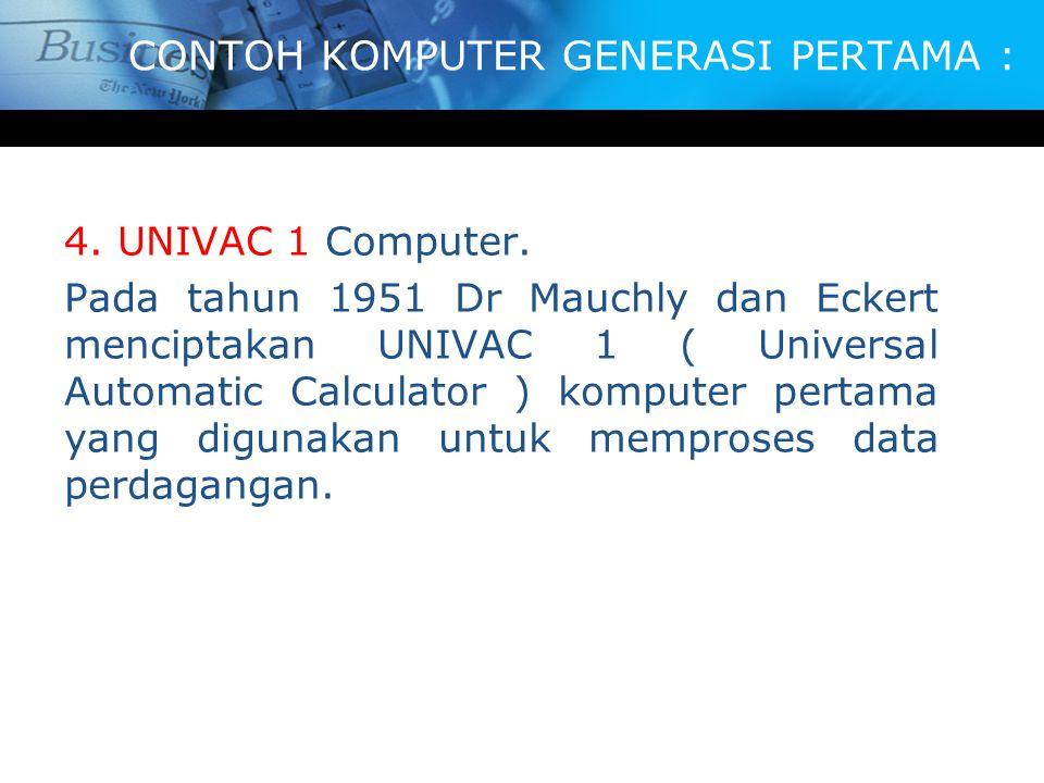 CONTOH KOMPUTER GENERASI PERTAMA : 4. UNIVAC 1 Computer. Pada tahun 1951 Dr Mauchly dan Eckert menciptakan UNIVAC 1 ( Universal Automatic Calculator )