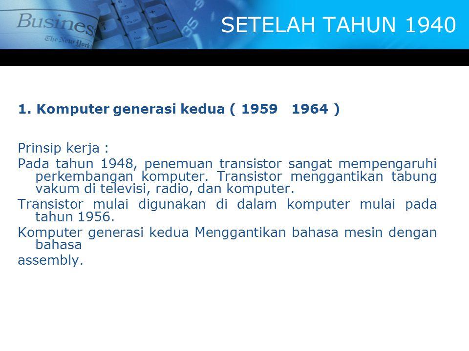 SETELAH TAHUN 1940 1. Komputer generasi kedua ( 1959 1964 ) Prinsip kerja : Pada tahun 1948, penemuan transistor sangat mempengaruhi perkembangan komp