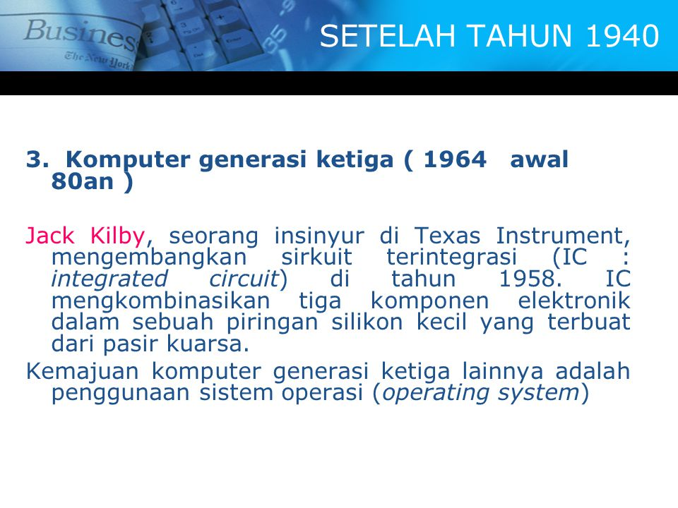 SETELAH TAHUN 1940 3. Komputer generasi ketiga ( 1964 awal 80an ) Jack Kilby, seorang insinyur di Texas Instrument, mengembangkan sirkuit terintegrasi