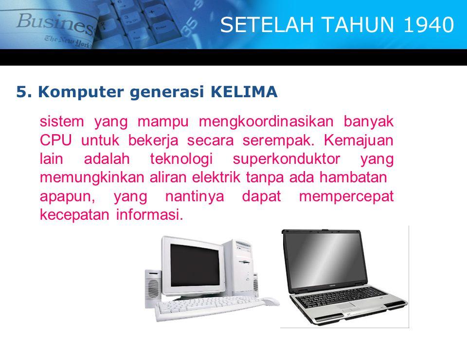 SETELAH TAHUN 1940 5. Komputer generasi KELIMA sistem yang mampu mengkoordinasikan banyak CPU untuk bekerja secara serempak. Kemajuan lain adalah tekn