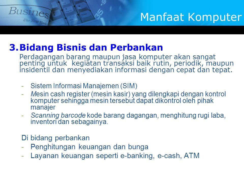 3.Bidang Bisnis dan Perbankan Perdagangan barang maupun jasa komputer akan sangat penting untuk kegiatan transaksi baik rutin, periodik, maupun insidentil dan menyediakan informasi dengan cepat dan tepat.