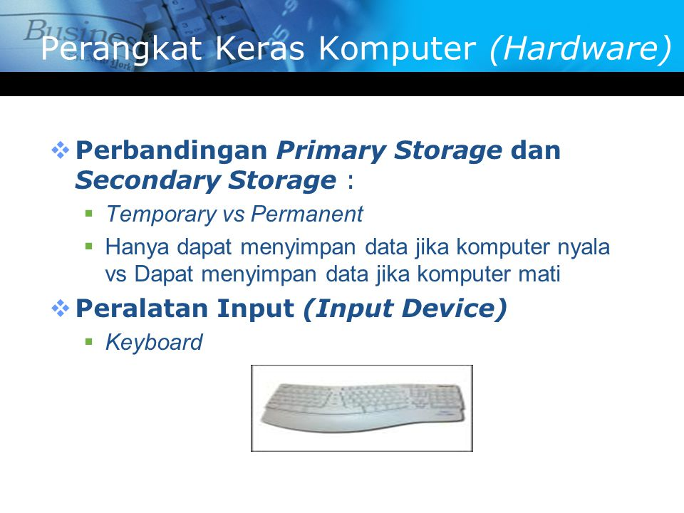  Perbandingan Primary Storage dan Secondary Storage :  Temporary vs Permanent  Hanya dapat menyimpan data jika komputer nyala vs Dapat menyimpan data jika komputer mati  Peralatan Input (Input Device)  Keyboard Perangkat Keras Komputer (Hardware)