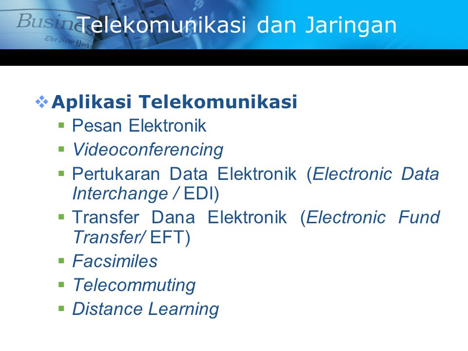  Aplikasi Telekomunikasi  Pesan Elektronik  Videoconferencing  Pertukaran Data Elektronik (Electronic Data Interchange / EDI)  Transfer Dana Elektronik (Electronic Fund Transfer/ EFT)  Facsimiles  Telecommuting  Distance Learning Telekomunikasi dan Jaringan