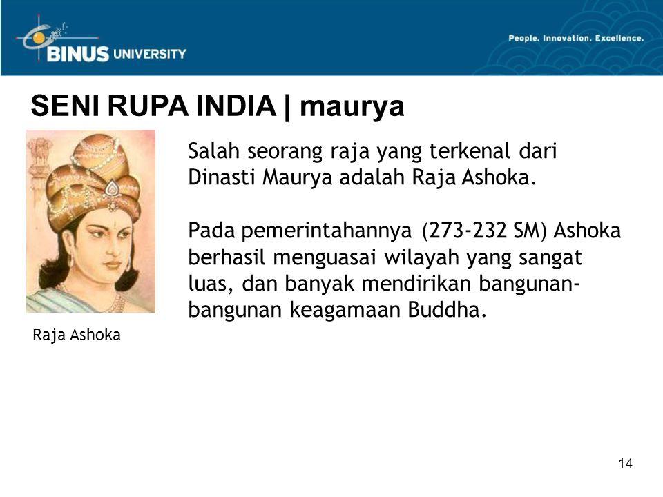 14 Raja Ashoka SENI RUPA INDIA   maurya Salah seorang raja yang terkenal dari Dinasti Maurya adalah Raja Ashoka. Pada pemerintahannya (273-232 SM) Ash