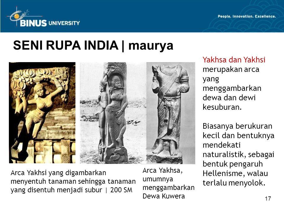 17 SENI RUPA INDIA   maurya Yakhsa dan Yakhsi merupakan arca yang menggambarkan dewa dan dewi kesuburan. Biasanya berukuran kecil dan bentuknya mendek