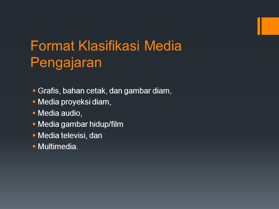 Format Klasifikasi Media Pengajaran  Grafis, bahan cetak, dan gambar diam,  Media proyeksi diam,  Media audio,  Media gambar hidup/film  Media televisi, dan  Multimedia.