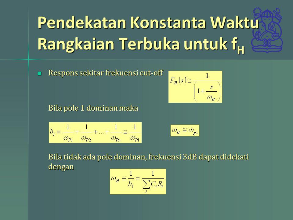 Pendekatan Konstanta Waktu Rangkaian Terbuka untuk f H Respons sekitar frekuensi cut-off Respons sekitar frekuensi cut-off Bila pole 1 dominan maka Bi