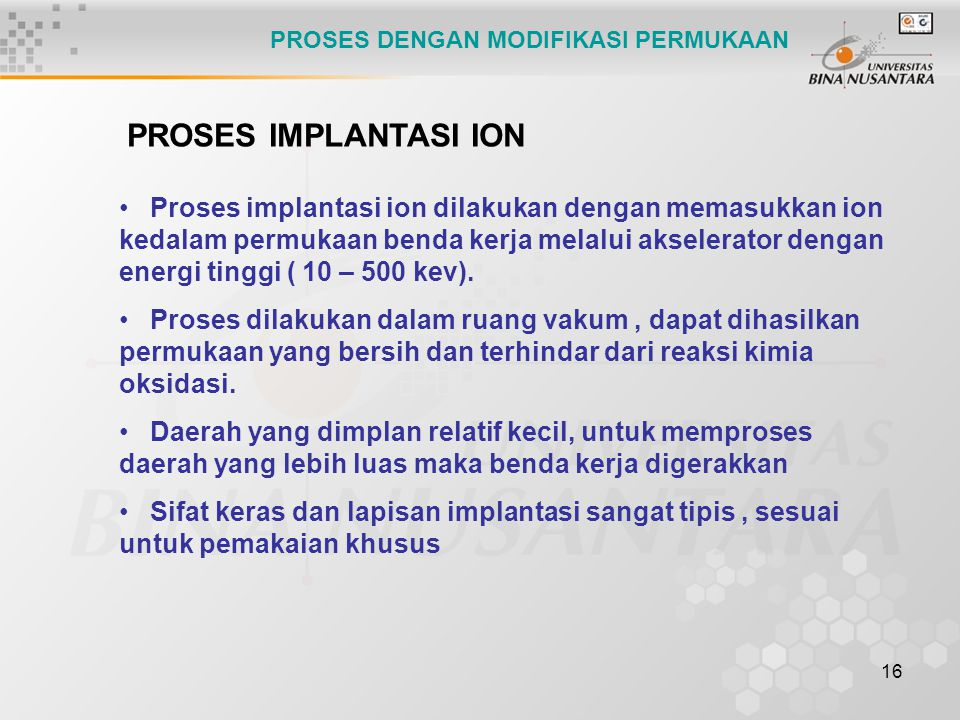 16 PROSES IMPLANTASI ION Proses implantasi ion dilakukan dengan memasukkan ion kedalam permukaan benda kerja melalui akselerator dengan energi tinggi