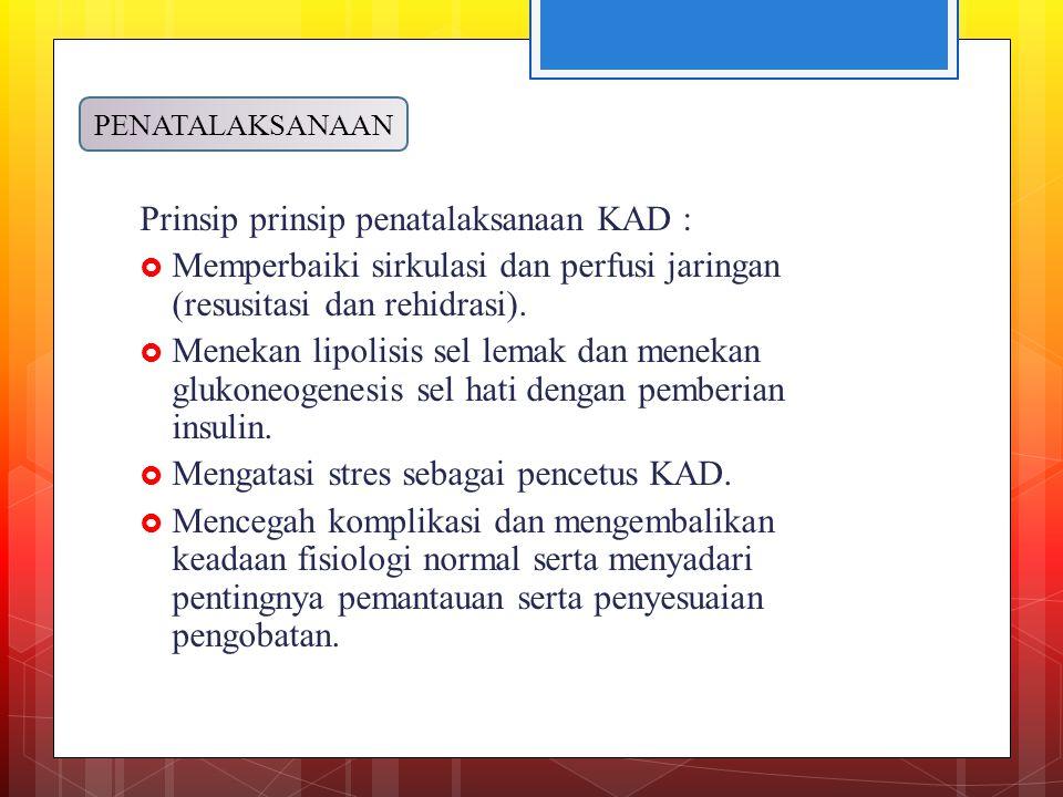 Prinsip prinsip penatalaksanaan KAD :  Memperbaiki sirkulasi dan perfusi jaringan (resusitasi dan rehidrasi).