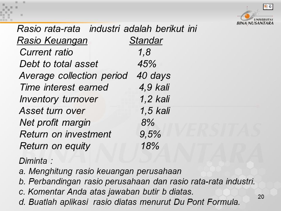 20 Rasio rata-rata industri adalah berikut ini Rasio Keuangan Standar Current ratio 1,8 Debt to total asset 45% Average collection period 40 days Time interest earned 4,9 kali Inventory turnover 1,2 kali Asset turn over 1,5 kali Net profit margin 8% Return on investment 9,5% Return on equity 18% Diminta : a.