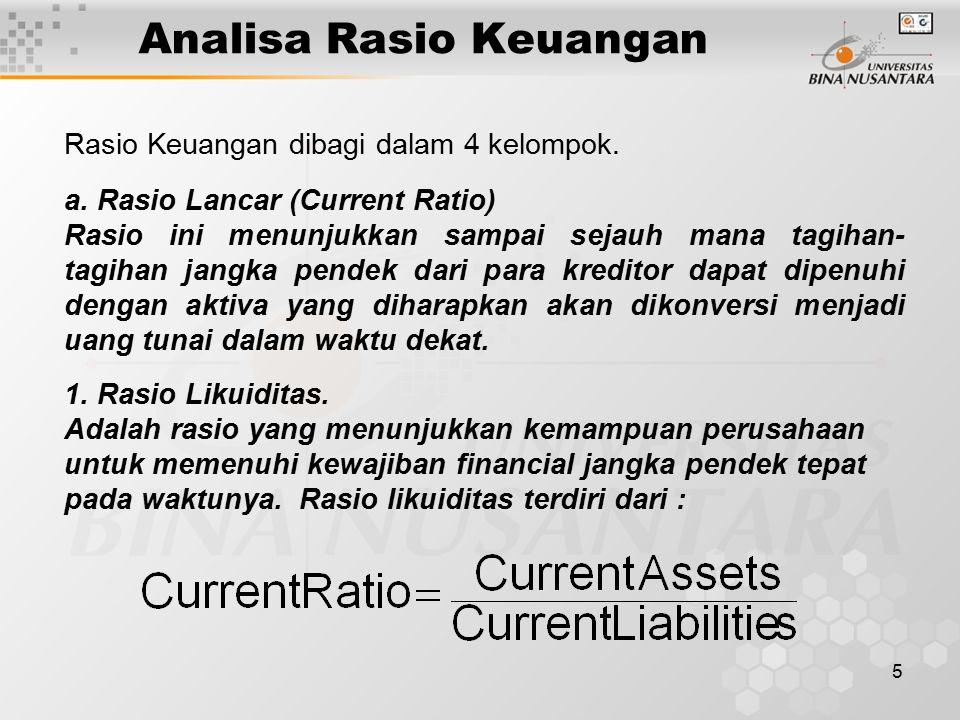 5 Analisa Rasio Keuangan Rasio Keuangan dibagi dalam 4 kelompok. 1. Rasio Likuiditas. Adalah rasio yang menunjukkan kemampuan perusahaan untuk memenuh