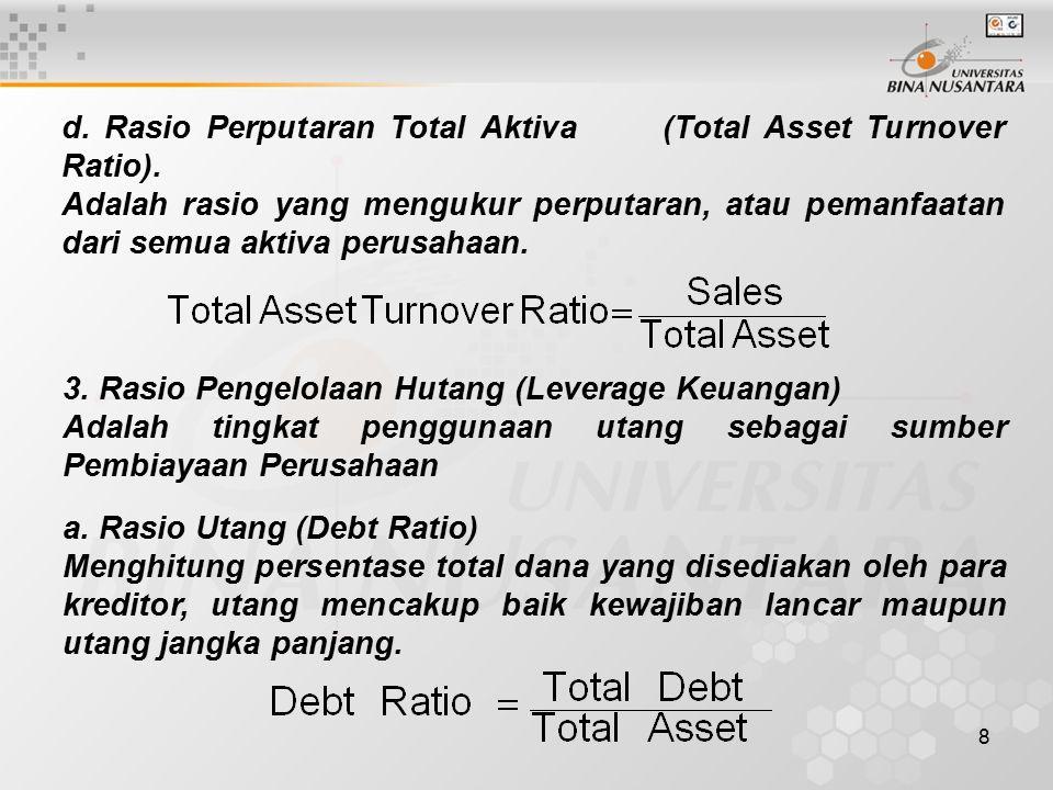 8 d. Rasio Perputaran Total Aktiva (Total Asset Turnover Ratio). Adalah rasio yang mengukur perputaran, atau pemanfaatan dari semua aktiva perusahaan.