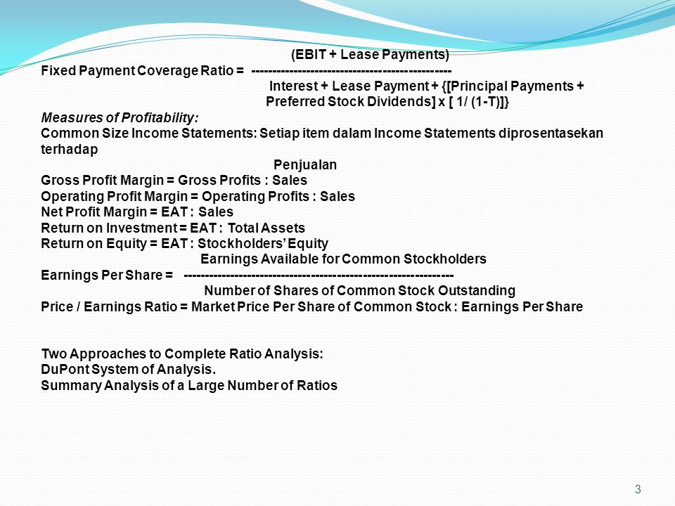 3 (EBIT + Lease Payments) Fixed Payment Coverage Ratio = ----------------------------------------------- Interest + Lease Payment + {[Principal Payments + Preferred Stock Dividends] x [ 1/ (1-T)]} Measures of Profitability: Common Size Income Statements: Setiap item dalam Income Statements diprosentasekan terhadap Penjualan Gross Profit Margin = Gross Profits : Sales Operating Profit Margin = Operating Profits : Sales Net Profit Margin = EAT : Sales Return on Investment = EAT : Total Assets Return on Equity = EAT : Stockholders' Equity Earnings Available for Common Stockholders Earnings Per Share = --------------------------------------------------------------- Number of Shares of Common Stock Outstanding Price / Earnings Ratio = Market Price Per Share of Common Stock : Earnings Per Share Two Approaches to Complete Ratio Analysis: DuPont System of Analysis.