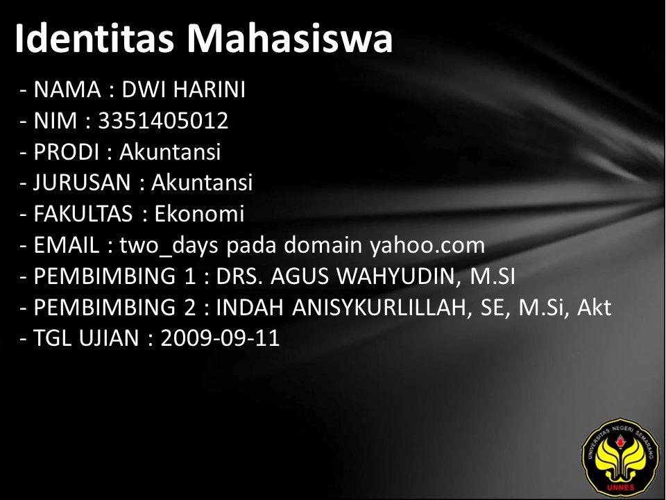 Identitas Mahasiswa - NAMA : DWI HARINI - NIM : 3351405012 - PRODI : Akuntansi - JURUSAN : Akuntansi - FAKULTAS : Ekonomi - EMAIL : two_days pada domain yahoo.com - PEMBIMBING 1 : DRS.