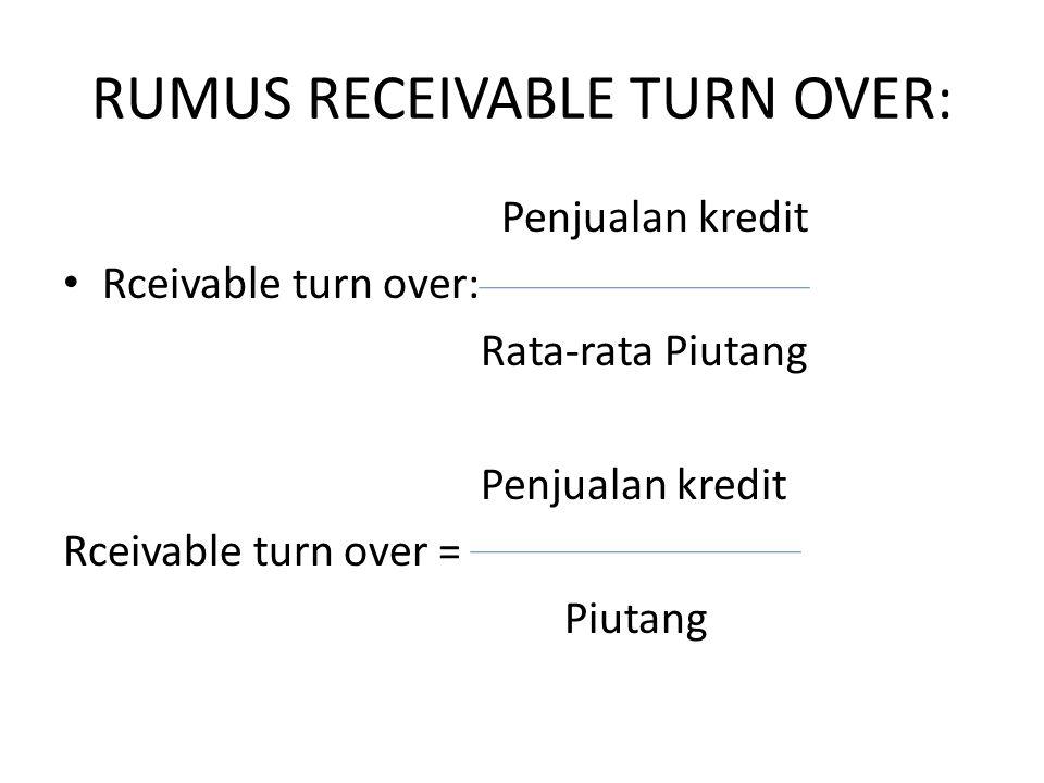 RUMUS RECEIVABLE TURN OVER: Penjualan kredit Rceivable turn over: Rata-rata Piutang Penjualan kredit Rceivable turn over = Piutang