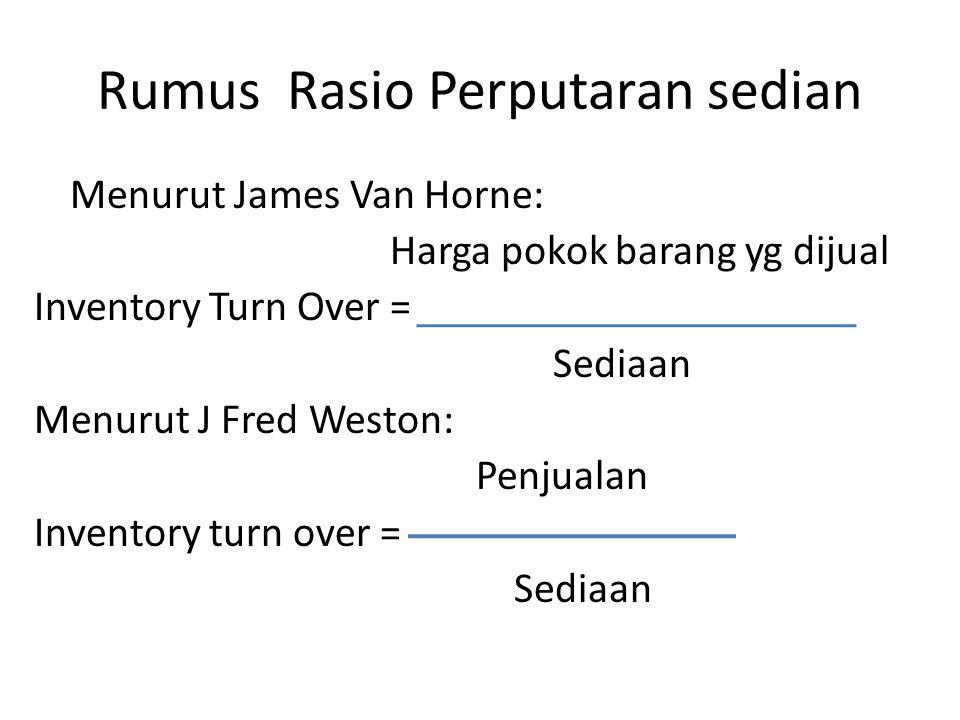 Rumus Rasio Perputaran sedian Menurut James Van Horne: Harga pokok barang yg dijual Inventory Turn Over = Sediaan Menurut J Fred Weston: Penjualan Inv